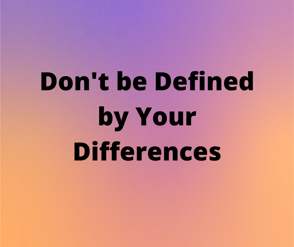 Don't be Defined by Your Differences